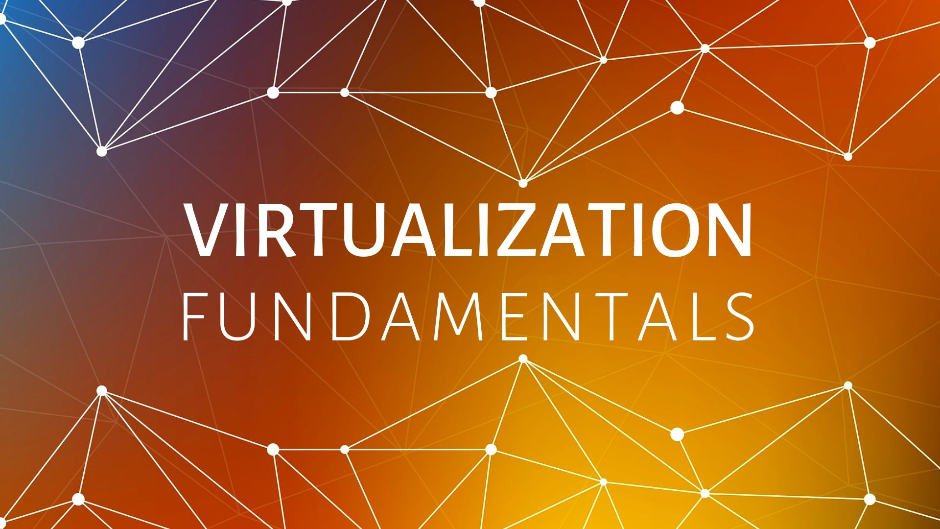 Virtualization Fundamentals VirtualizationFundamentals